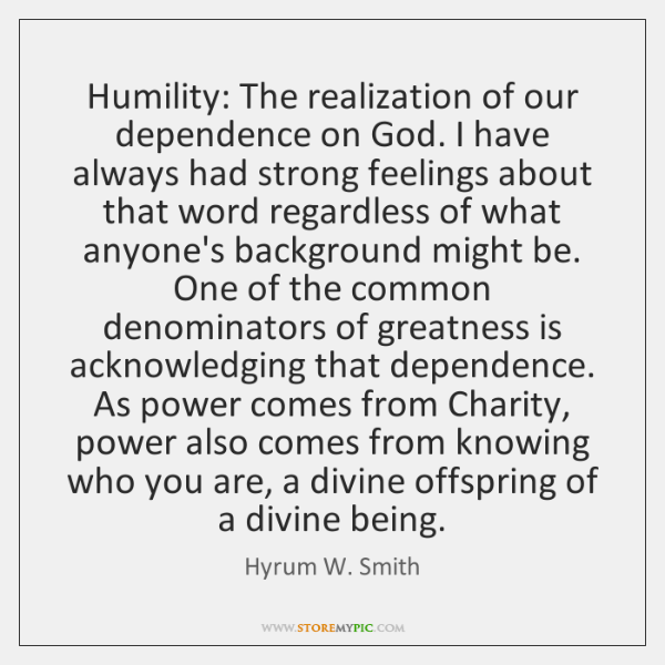Humility: The realization of our dependence on God. I have always had ...