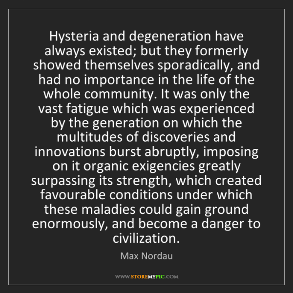 Max Nordau: Hysteria and degeneration have always existed; but they...