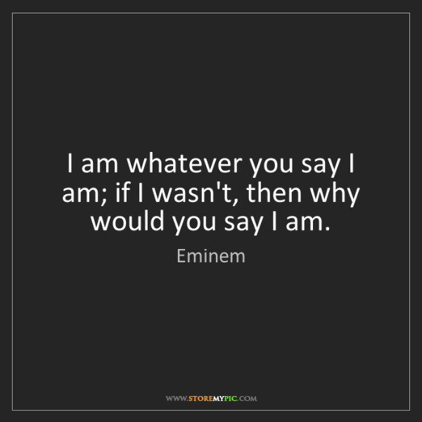 Eminem: I am whatever you say I am; if I wasn't, then why would...