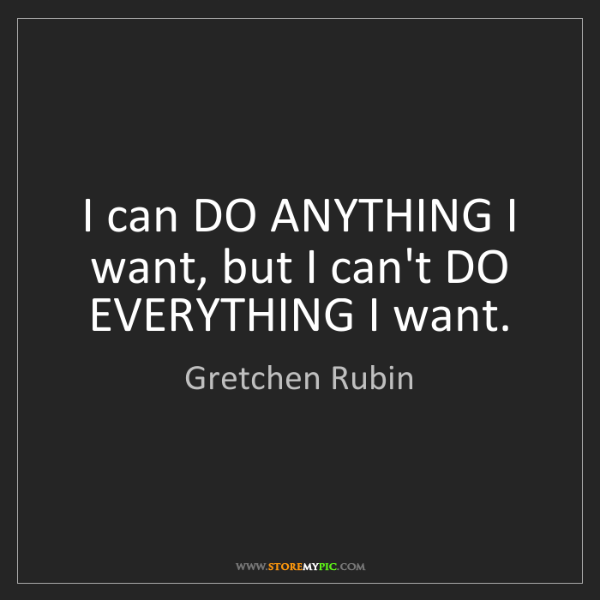 Gretchen Rubin: I can DO ANYTHING I want, but I can't DO EVERYTHING I...