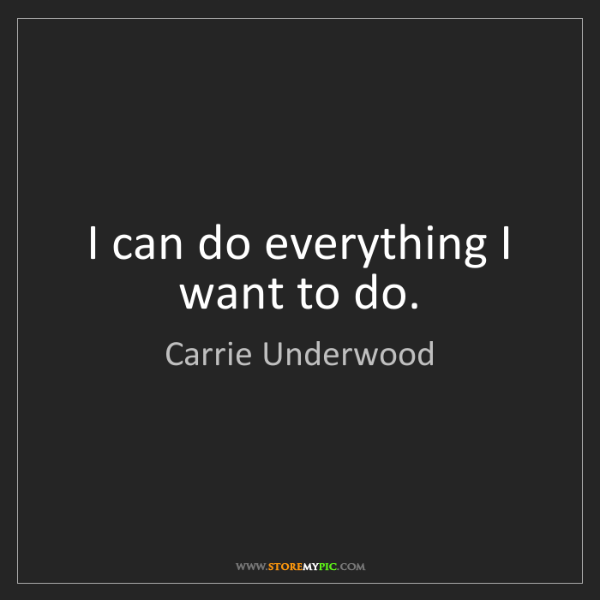 Carrie Underwood: I can do everything I want to do.