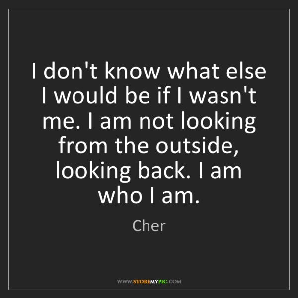 Cher: I don't know what else I would be if I wasn't me. I am...