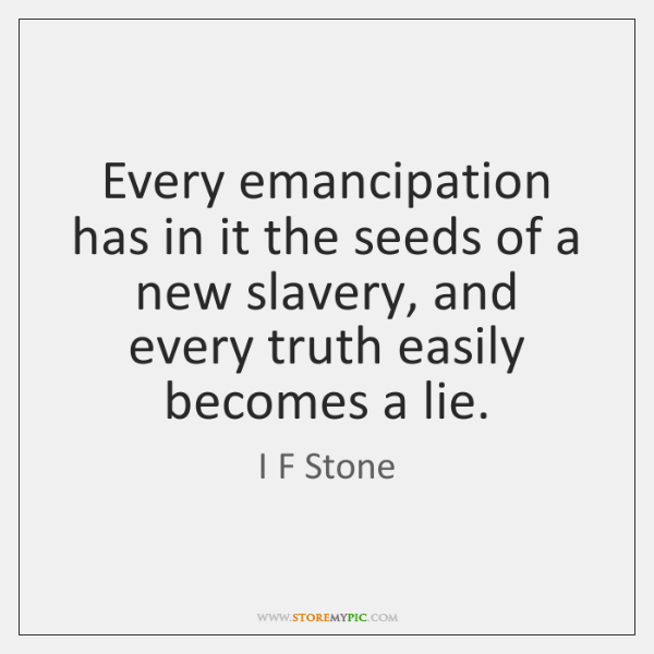 Every emancipation has in it the seeds of a new slavery, and ...