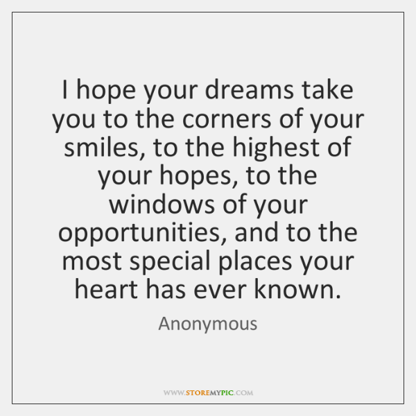 I hope your dreams take you to the corners of your smiles, ...