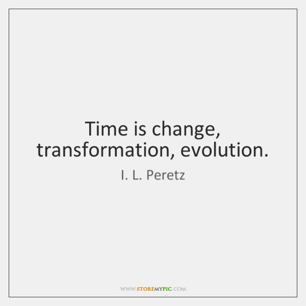 Time is change, transformation, evolution.