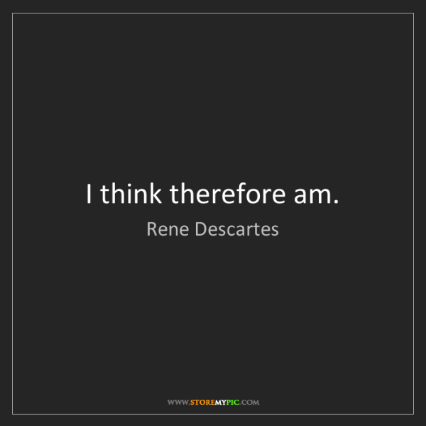 Rene Descartes: I think therefore am.