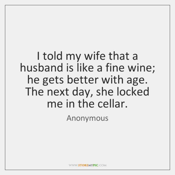 I told my wife that a husband is like a fine wine; ...