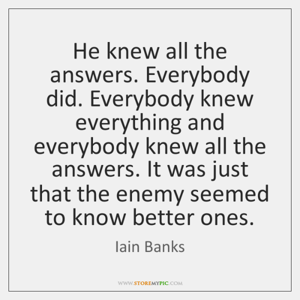 He knew all the answers. Everybody did. Everybody knew everything and everybody ...