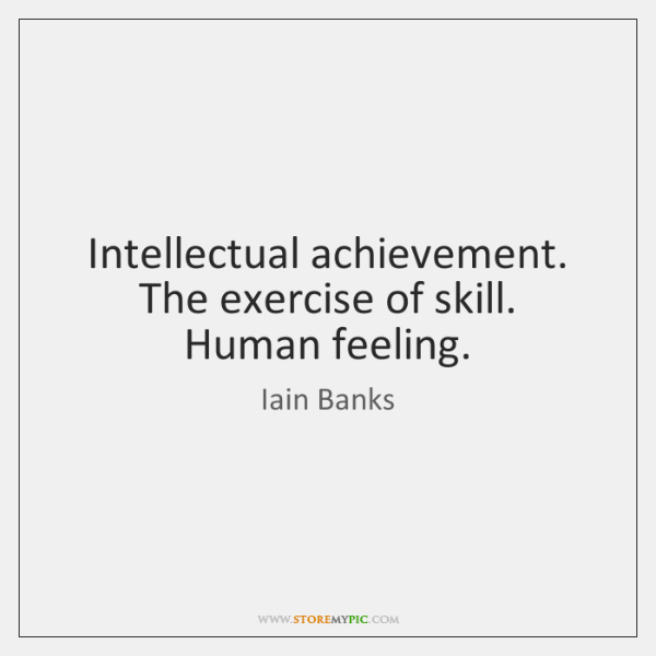 Intellectual achievement. The exercise of skill. Human feeling.
