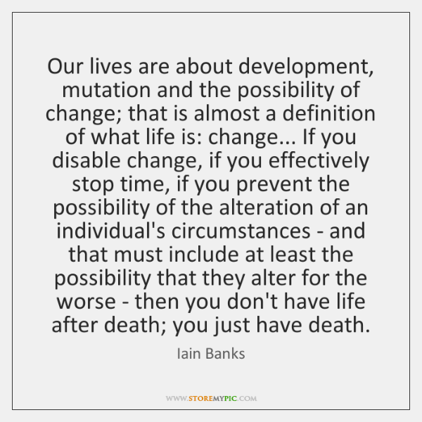 Our lives are about development, mutation and the possibility of change; that ...