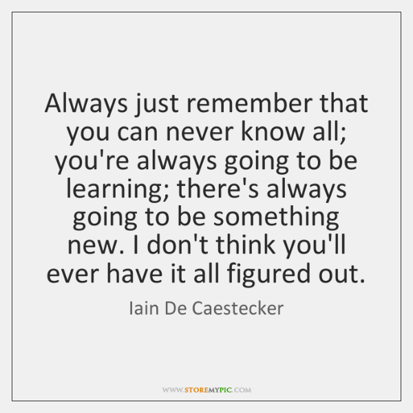 Always just remember that you can never know all; you're always going ...