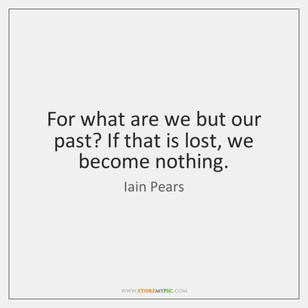 For what are we but our past? If that is lost, we ...