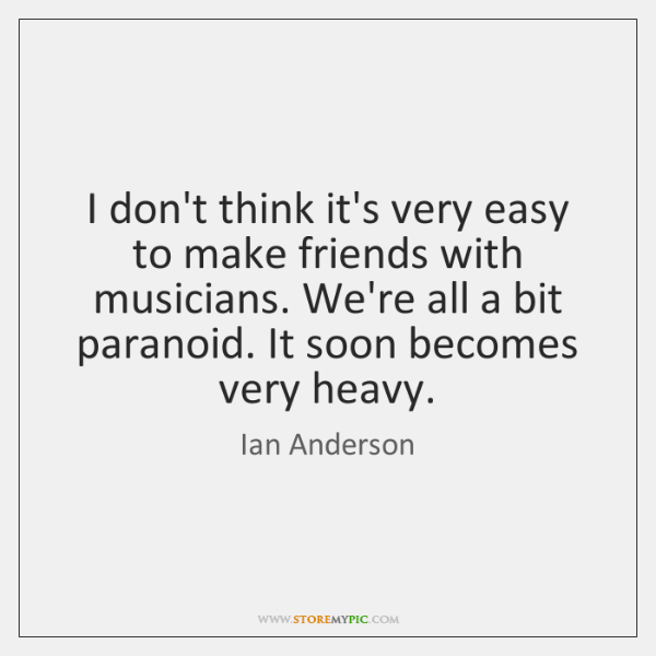 I don't think it's very easy to make friends with musicians. We're ...