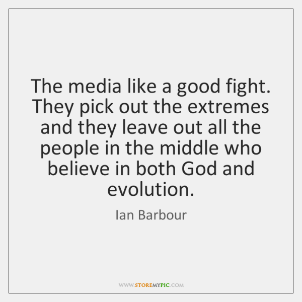 The media like a good fight. They pick out the extremes and ...