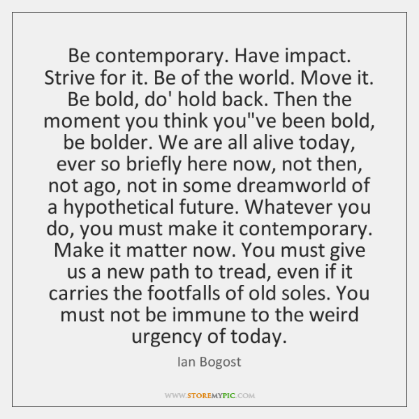 Be contemporary. Have impact. Strive for it. Be of the world. Move ...