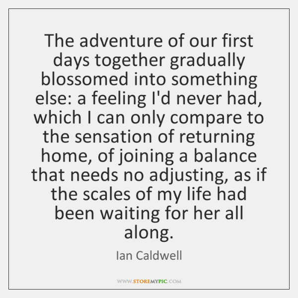 The adventure of our first days together gradually blossomed into something else: ...