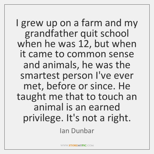 I grew up on a farm and my grandfather quit school when ...