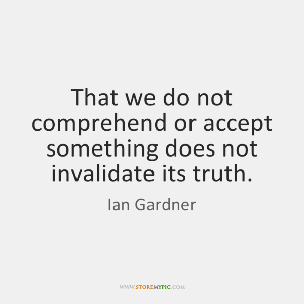 That we do not comprehend or accept something does not invalidate its ...