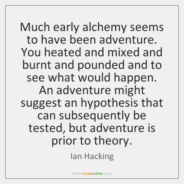 Much early alchemy seems to have been adventure. You heated and mixed ...