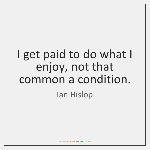 I get paid to do what I enjoy, not that common a ...