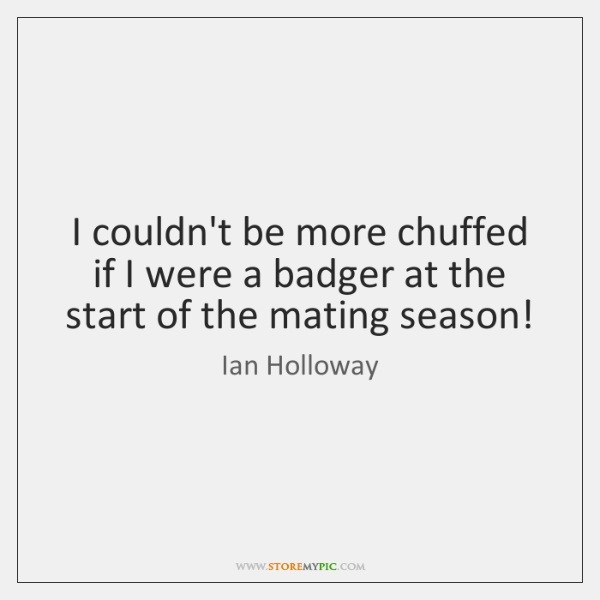 I couldn't be more chuffed if I were a badger at the ...