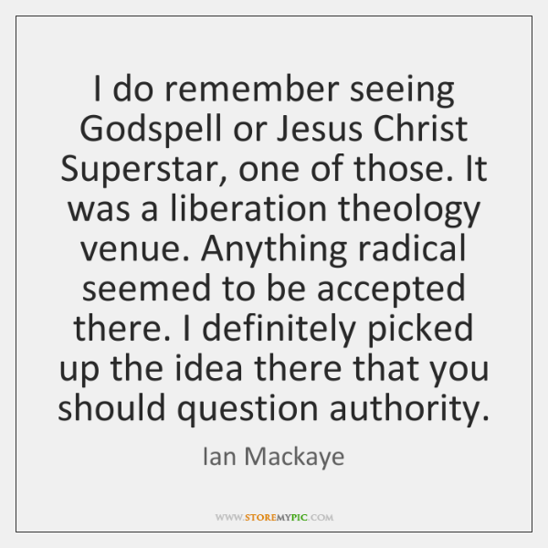 I do remember seeing Godspell or Jesus Christ Superstar, one of those. ...