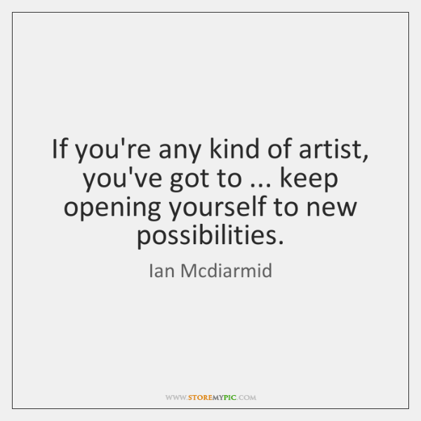 If you're any kind of artist, you've got to ... keep opening yourself ...