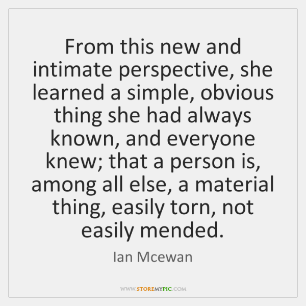 From this new and intimate perspective, she learned a simple, obvious thing ...