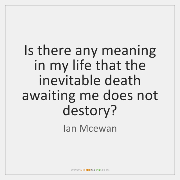 Is there any meaning in my life that the inevitable death awaiting ...