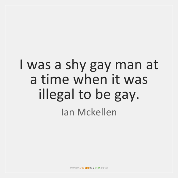 I was a shy gay man at a time when it was ...