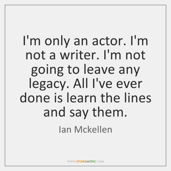 I'm only an actor. I'm not a writer. I'm not going to ...