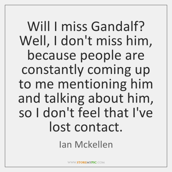 Will I miss Gandalf? Well, I don't miss him, because people are ...