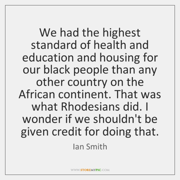 We had the highest standard of health and education and housing for ...