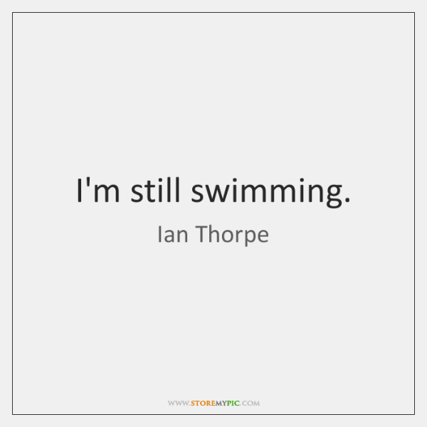 I'm still swimming.