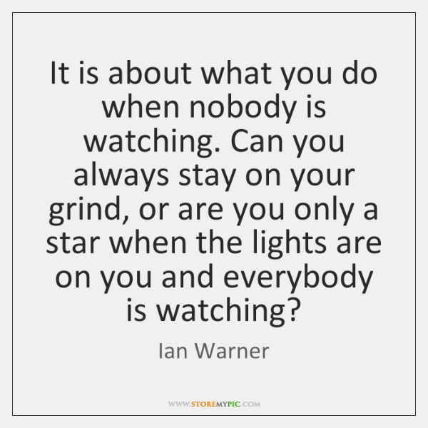 It is about what you do when nobody is watching. Can you ...