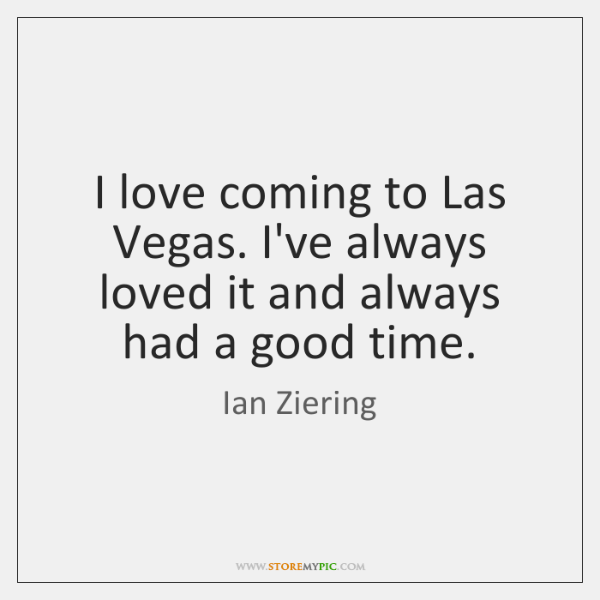 I love coming to Las Vegas. I've always loved it and always ...