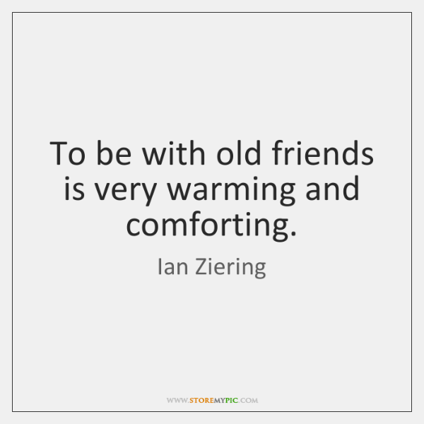 To be with old friends is very warming and comforting.