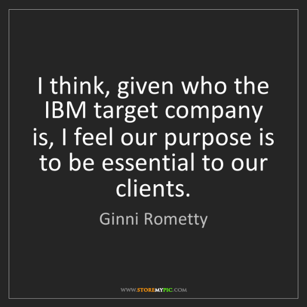 Ginni Rometty: I think, given who the IBM target company is, I feel...