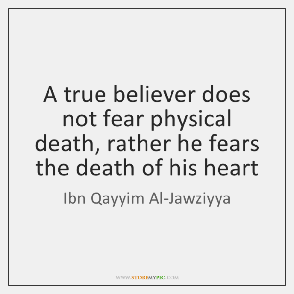 A true believer does not fear physical death, rather he fears the ...