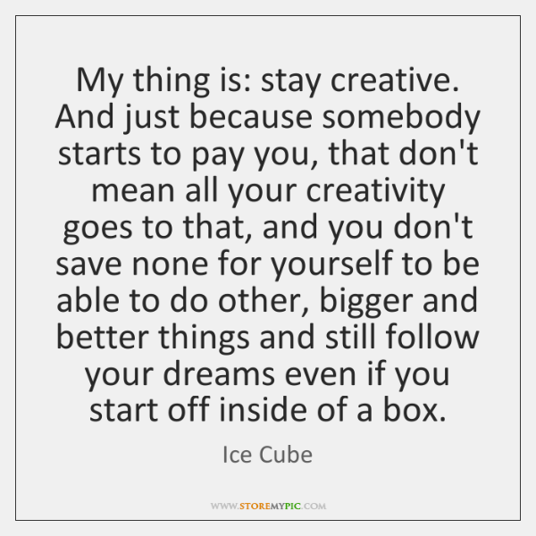 My thing is: stay creative. And just because somebody starts to pay ...