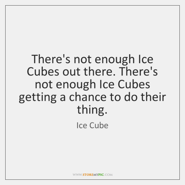 There's not enough Ice Cubes out there. There's not enough Ice Cubes ...
