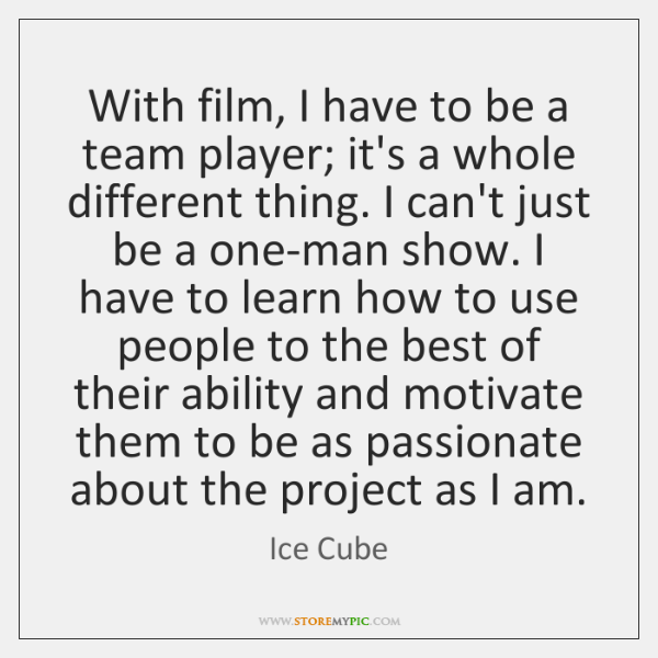 With film, I have to be a team player; it's a whole ...