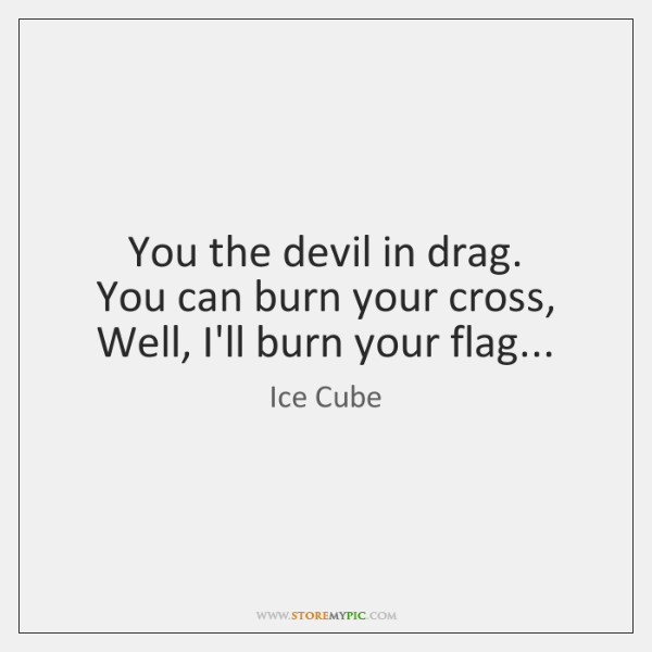 You the devil in drag.  You can burn your cross,  Well, I'll ...