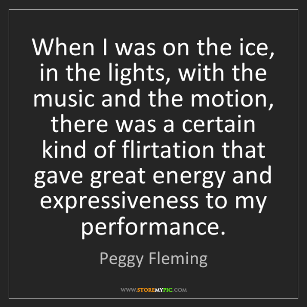 Peggy Fleming: When I was on the ice, in the lights, with the music...