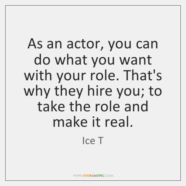 As an actor, you can do what you want with your role. ...
