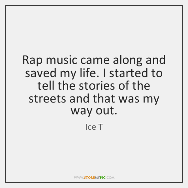 Rap music came along and saved my life. I started to tell ...