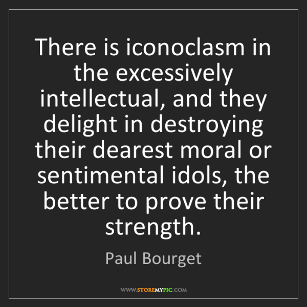 Paul Bourget: There is iconoclasm in the excessively intellectual,...