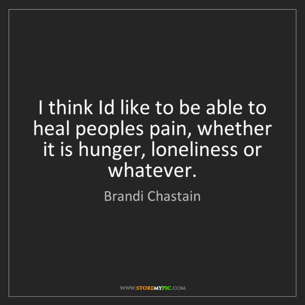 Brandi Chastain: I think Id like to be able to heal peoples pain, whether...