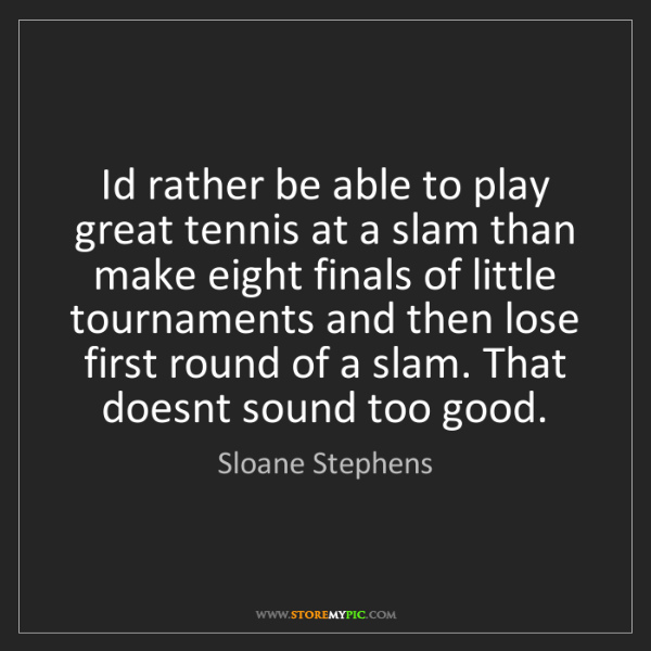 Sloane Stephens: Id rather be able to play great tennis at a slam than...