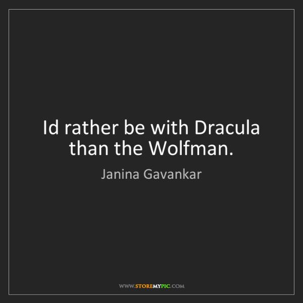 Janina Gavankar: Id rather be with Dracula than the Wolfman.